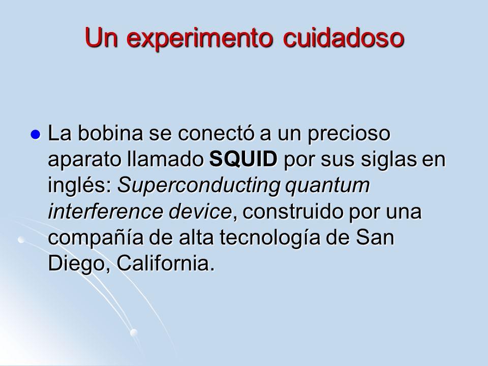 Un experimento cuidadoso La bobina se conectó a un precioso aparato llamado SQUID por sus siglas en inglés: Superconducting quantum interference devic