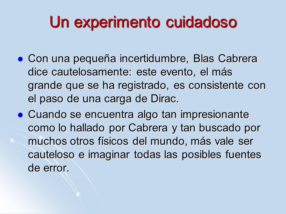 Un experimento cuidadoso Con una pequeña incertidumbre, Blas Cabrera dice cautelosamente: este evento, el más grande que se ha registrado, es consiste
