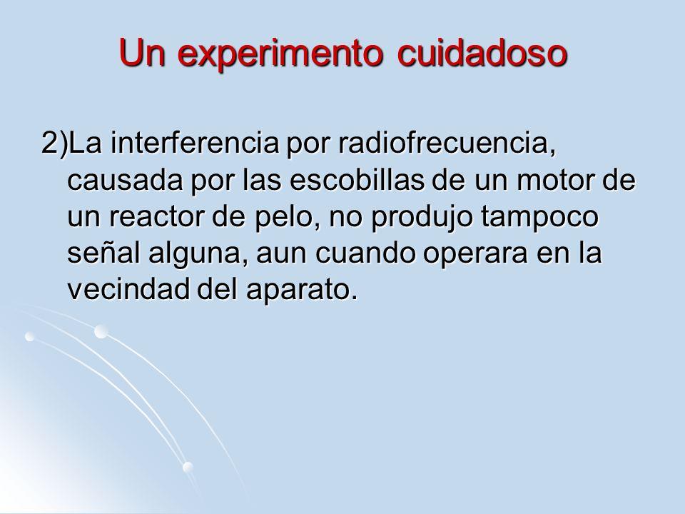 Un experimento cuidadoso 2)La interferencia por radiofrecuencia, causada por las escobillas de un motor de un reactor de pelo, no produjo tampoco seña