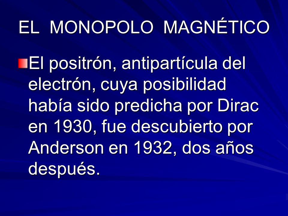 EL MONOPOLO MAGNÉTICO El positrón, antipartícula del electrón, cuya posibilidad había sido predicha por Dirac en 1930, fue descubierto por Anderson en