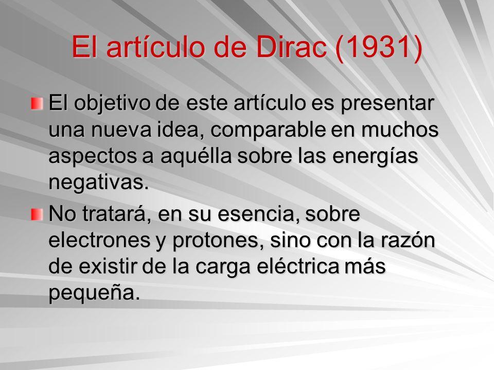 El artículo de Dirac (1931) El objetivo de este artículo es presentar una nueva idea, comparable en muchos aspectos a aquélla sobre las energías negat