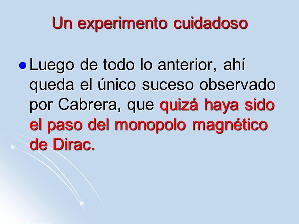 Un experimento cuidadoso Luego de todo lo anterior, ahí queda el único suceso observado por Cabrera, que quizá haya sido el paso del monopolo magnétic