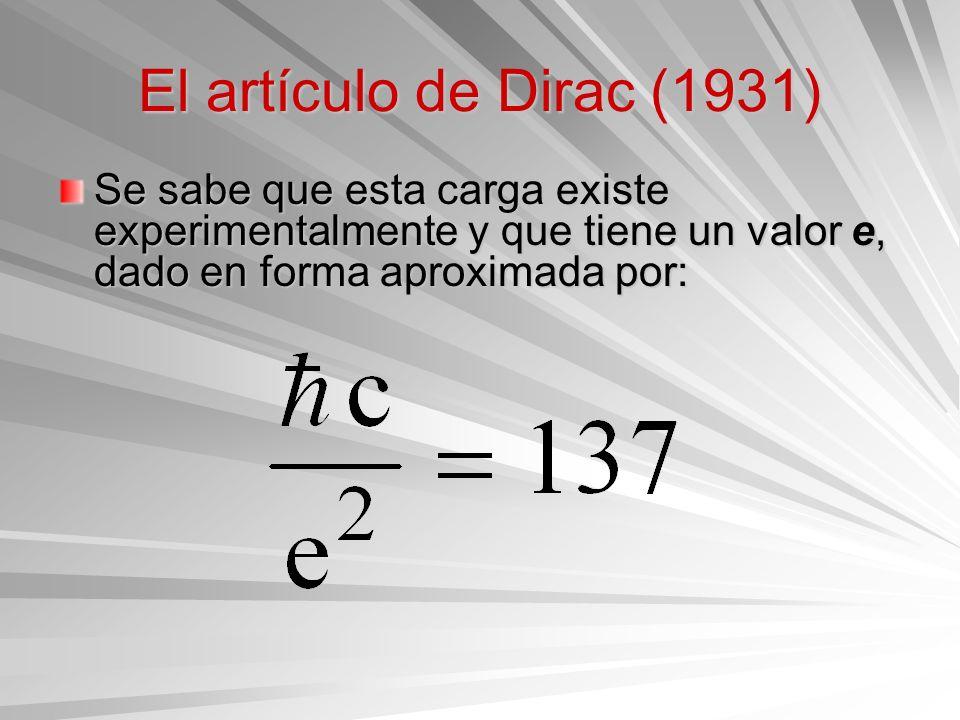 El artículo de Dirac (1931) Se sabe que esta carga existe experimentalmente y que tiene un valor e, dado en forma aproximada por: