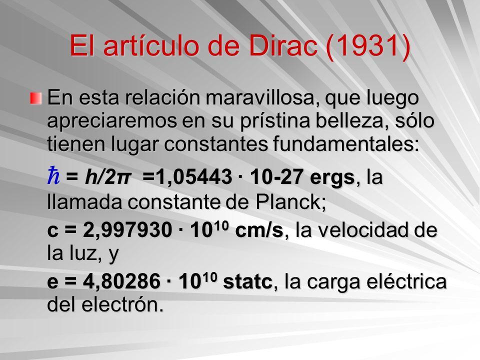 El artículo de Dirac (1931) En esta relación maravillosa, que luego apreciaremos en su prístina belleza, sólo tienen lugar constantes fundamentales: =