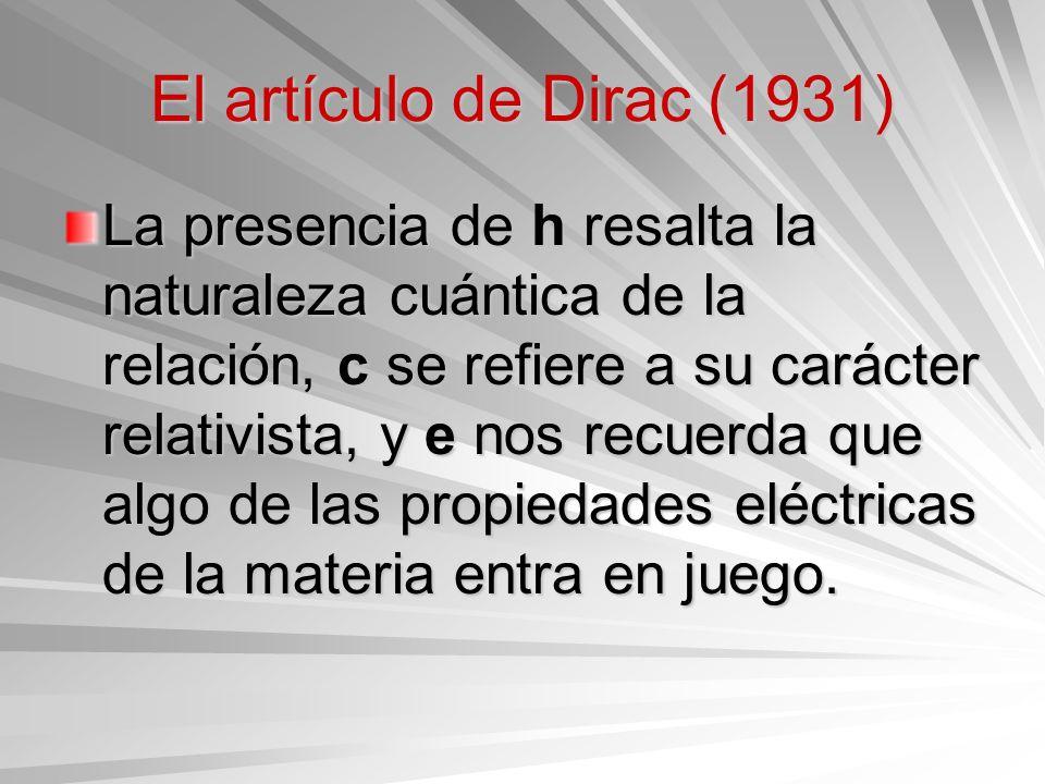 El artículo de Dirac (1931) La presencia de h resalta la naturaleza cuántica de la relación, c se refiere a su carácter relativista, y e nos recuerda