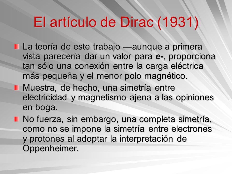 El artículo de Dirac (1931) La teoría de este trabajo aunque a primera vista parecería dar un valor para e-, proporciona tan sólo una conexión entre l
