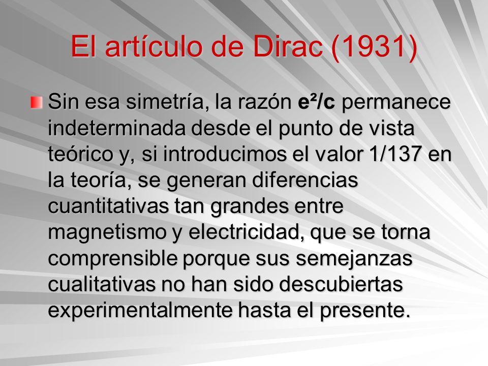 El artículo de Dirac (1931) Sin esa simetría, la razón e²/c permanece indeterminada desde el punto de vista teórico y, si introducimos el valor 1/137