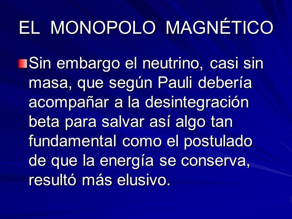 EL MONOPOLO MAGNÉTICO Sin embargo el neutrino, casi sin masa, que según Pauli debería acompañar a la desintegración beta para salvar así algo tan fund