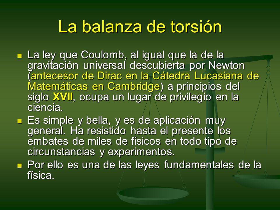 La balanza de torsión La ley que Coulomb, al igual que la de la gravitación universal descubierta por Newton (antecesor de Dirac en la Cátedra Lucasia