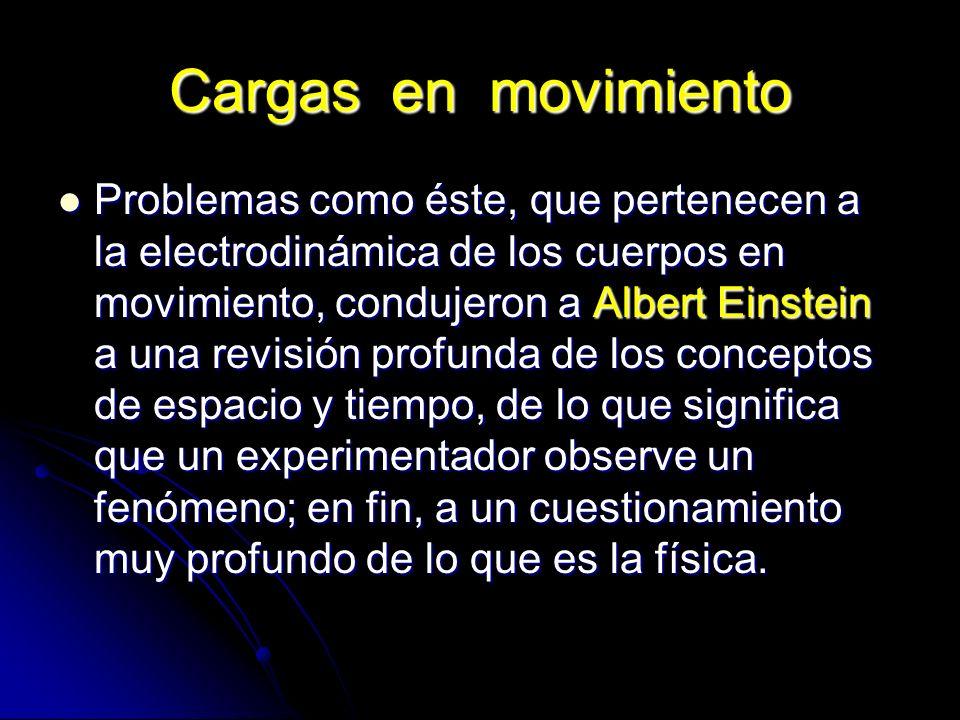 Cargas en movimiento Problemas como éste, que pertenecen a la electrodinámica de los cuerpos en movimiento, condujeron a Albert Einstein a una revisió