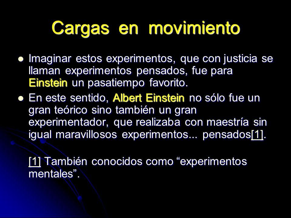 Cargas en movimiento Imaginar estos experimentos, que con justicia se llaman experimentos pensados, fue para Einstein un pasatiempo favorito. Imaginar