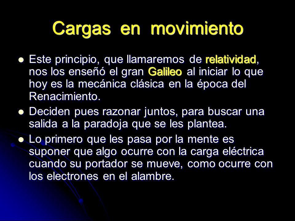 Cargas en movimiento Este principio, que llamaremos de relatividad, nos los enseñó el gran Galileo al iniciar lo que hoy es la mecánica clásica en la