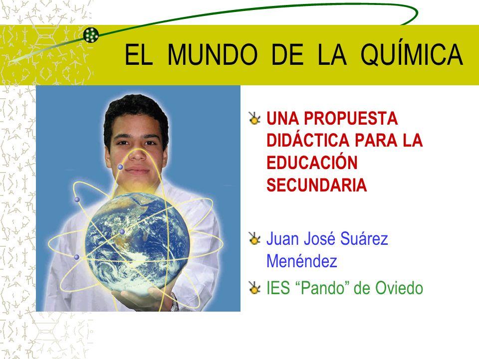 EL MUNDO DE LA QUÍMICA UNA PROPUESTA DIDÁCTICA PARA LA EDUCACIÓN SECUNDARIA Juan José Suárez Menéndez IES Pando de Oviedo