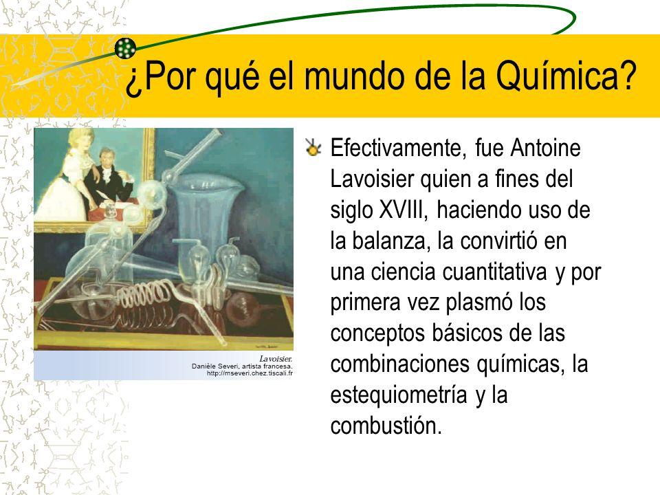 ¿Por qué el mundo de la Química? Efectivamente, fue Antoine Lavoisier quien a fines del siglo XVIII, haciendo uso de la balanza, la convirtió en una c