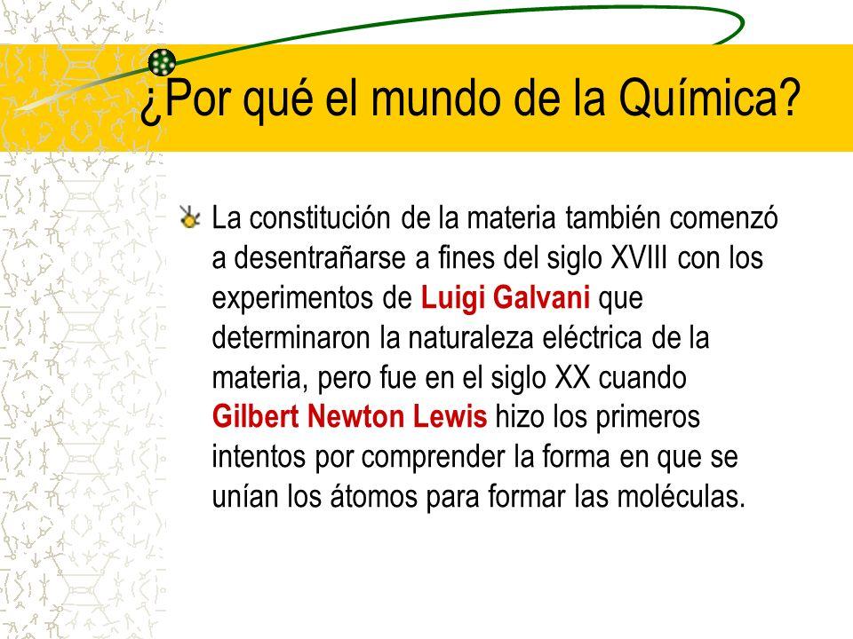 ¿Por qué el mundo de la Química? La constitución de la materia también comenzó a desentrañarse a fines del siglo XVIII con los experimentos de Luigi G
