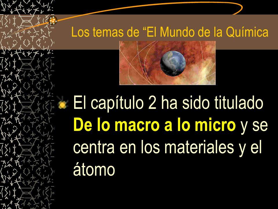 Los temas de El Mundo de la Química El capítulo 2 ha sido titulado De lo macro a lo micro y se centra en los materiales y el átomo