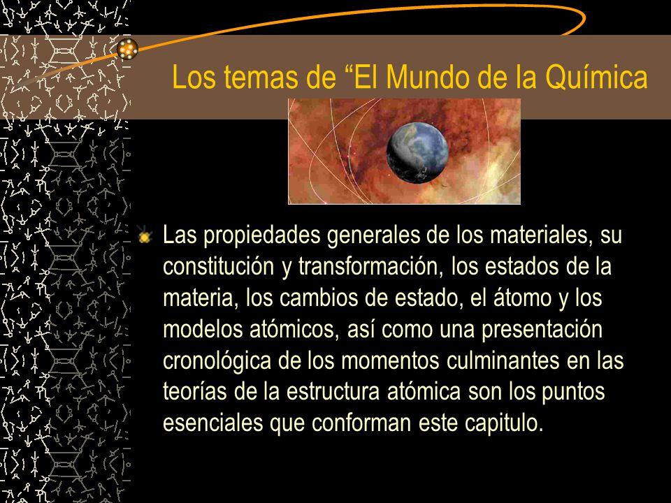 Los temas de El Mundo de la Química Las propiedades generales de los materiales, su constitución y transformación, los estados de la materia, los camb