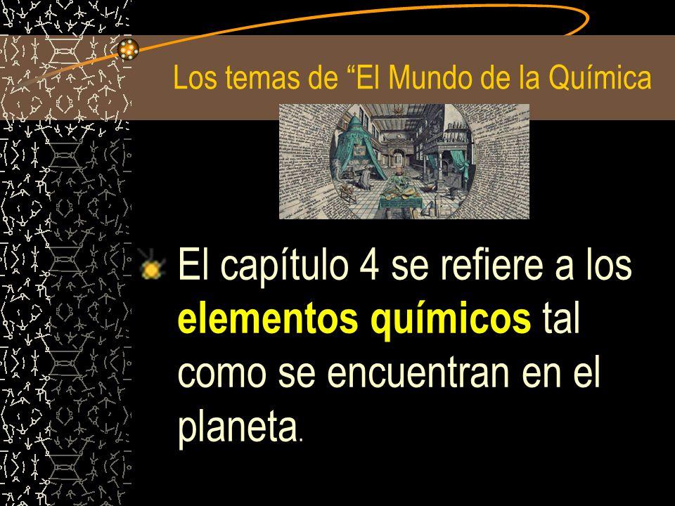 Los temas de El Mundo de la Química El capítulo 4 se refiere a los elementos químicos tal como se encuentran en el planeta.