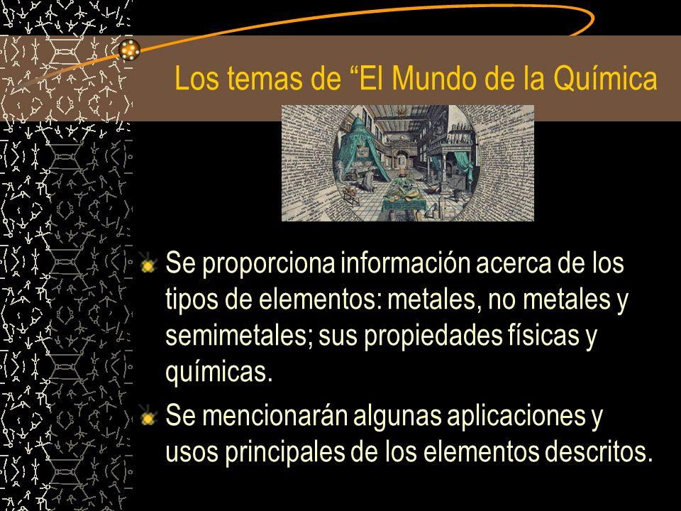 Los temas de El Mundo de la Química Se proporciona información acerca de los tipos de elementos: metales, no metales y semimetales; sus propiedades fí
