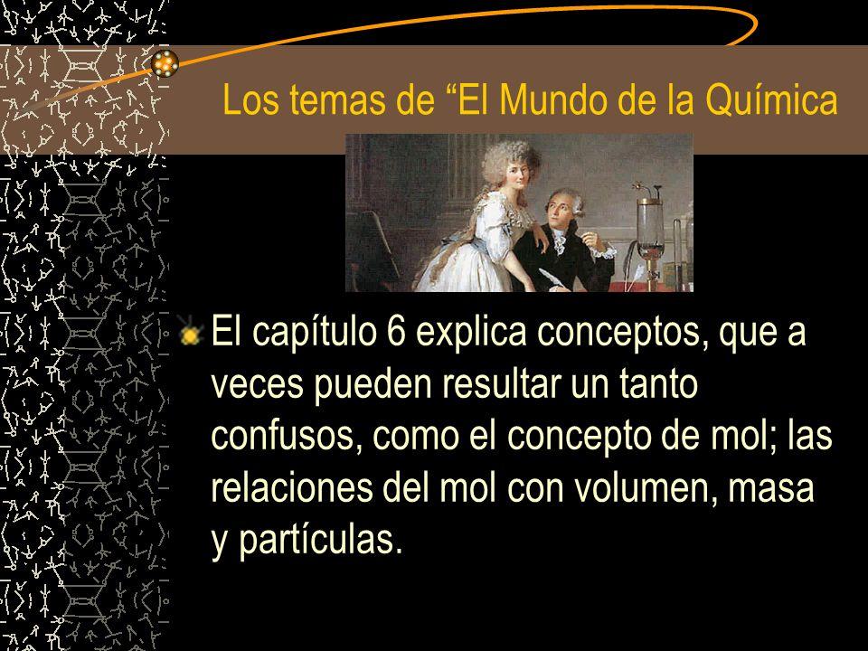 Los temas de El Mundo de la Química El capítulo 6 explica conceptos, que a veces pueden resultar un tanto confusos, como el concepto de mol; las relac