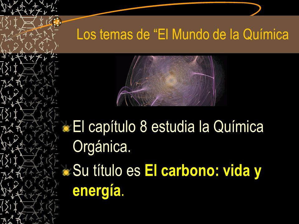 Los temas de El Mundo de la Química El capítulo 8 estudia la Química Orgánica. Su título es El carbono: vida y energía.