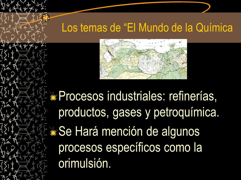 Los temas de El Mundo de la Química Procesos industriales: refinerías, productos, gases y petroquímica. Se Hará mención de algunos procesos específico