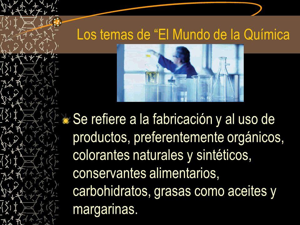 Los temas de El Mundo de la Química Se refiere a la fabricación y al uso de productos, preferentemente orgánicos, colorantes naturales y sintéticos, c