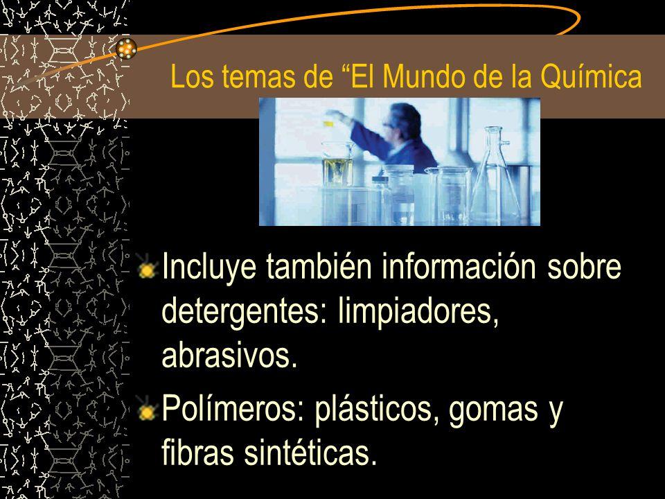 Los temas de El Mundo de la Química Incluye también información sobre detergentes: limpiadores, abrasivos. Polímeros: plásticos, gomas y fibras sintét