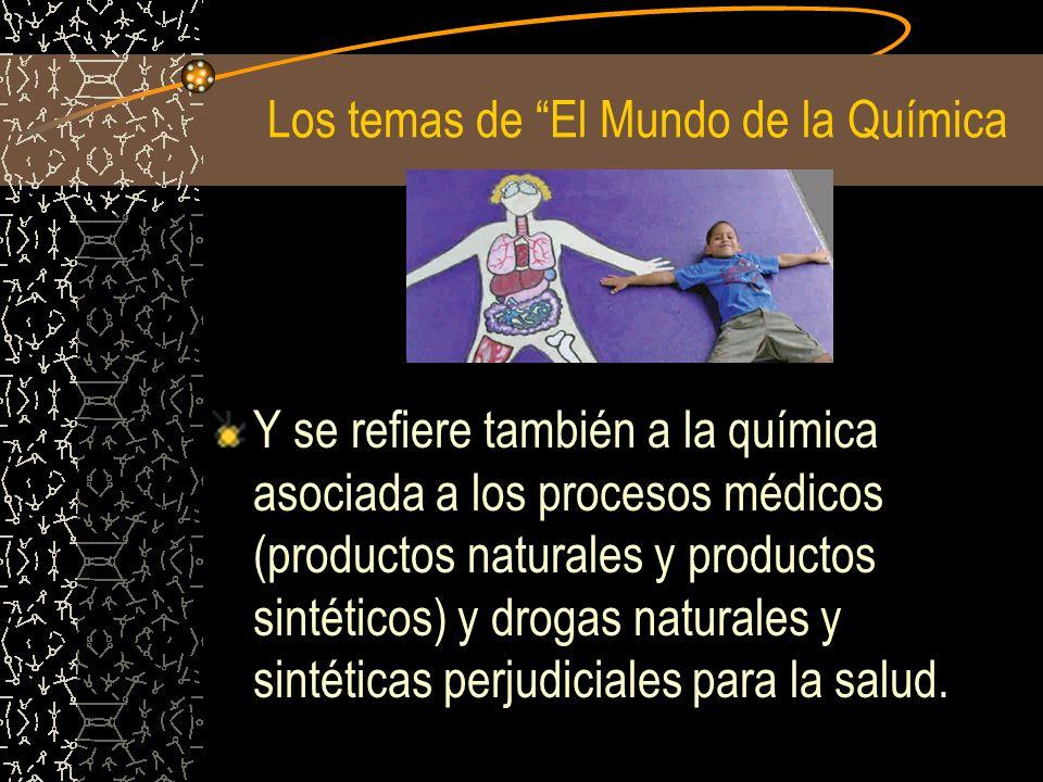 Los temas de El Mundo de la Química Y se refiere también a la química asociada a los procesos médicos (productos naturales y productos sintéticos) y d