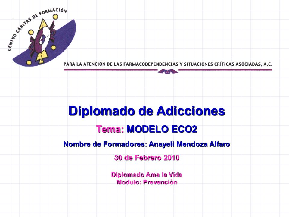 Diplomado de Adicciones Tema: MODELO ECO2 Nombre de Formadores: Anayeli Mendoza Alfaro 30 de Febrero 2010 Diplomado Ama la Vida Modulo: Prevención