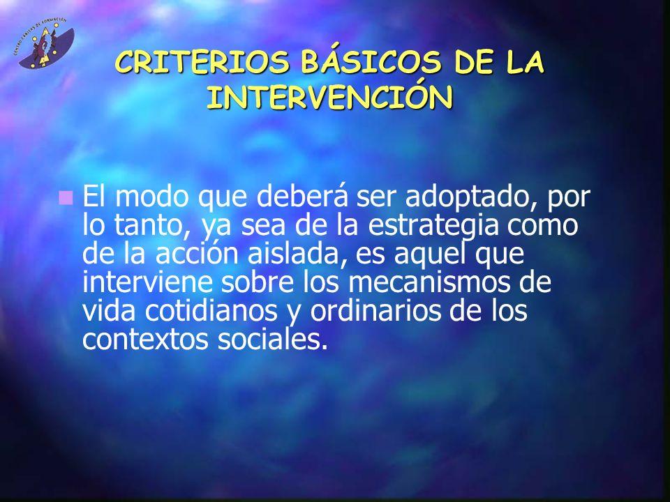 CRITERIOS BÁSICOS DE LA INTERVENCIÓN El modo que deberá ser adoptado, por lo tanto, ya sea de la estrategia como de la acción aislada, es aquel que in