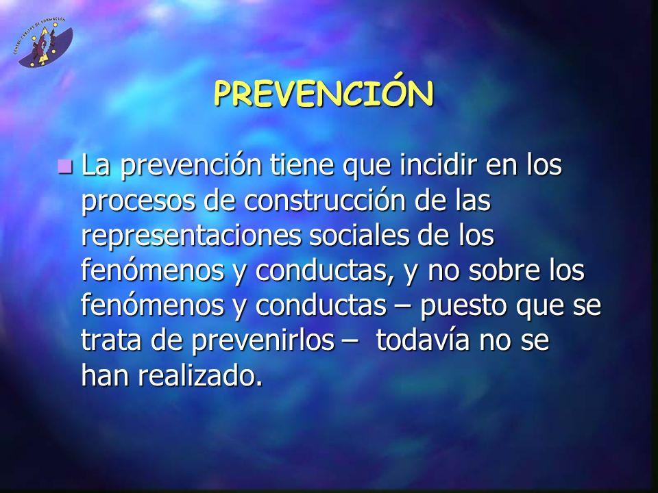PREVENCIÓN La prevención tiene que incidir en los procesos de construcción de las representaciones sociales de los fenómenos y conductas, y no sobre l