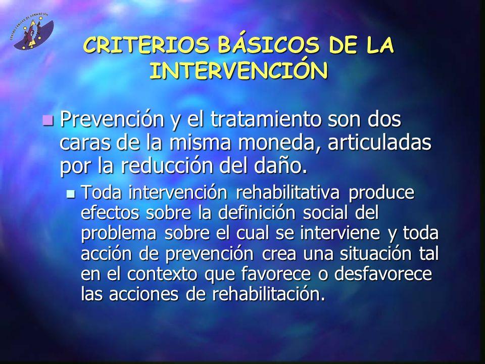CRITERIOS BÁSICOS DE LA INTERVENCIÓN Prevención y el tratamiento son dos caras de la misma moneda, articuladas por la reducción del daño. Prevención y