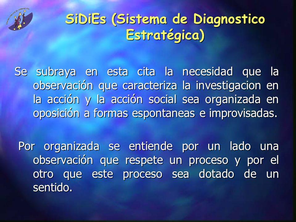 SiDiEs (Sistema de Diagnostico Estratégica) Se subraya en esta cita la necesidad que la observación que caracteriza la investigacion en la acción y la acción social sea organizada en oposición a formas espontaneas e improvisadas.