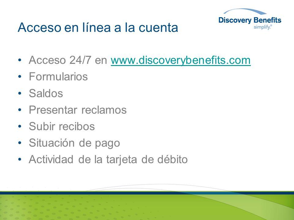 Acceso en línea a la cuenta Acceso 24/7 en www.discoverybenefits.comwww.discoverybenefits.com Formularios Saldos Presentar reclamos Subir recibos Situación de pago Actividad de la tarjeta de débito