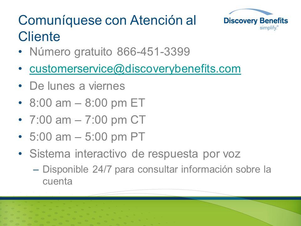 Comuníquese con Atención al Cliente Número gratuito 866-451-3399 customerservice@discoverybenefits.com De lunes a viernes 8:00 am – 8:00 pm ET 7:00 am – 7:00 pm CT 5:00 am – 5:00 pm PT Sistema interactivo de respuesta por voz –Disponible 24/7 para consultar información sobre la cuenta