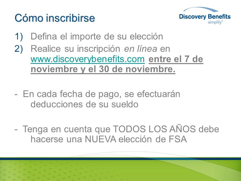 Cómo inscribirse 1)Defina el importe de su elección 2)Realice su inscripción en línea en www.discoverybenefits.com entre el 7 de noviembre y el 30 de noviembre.