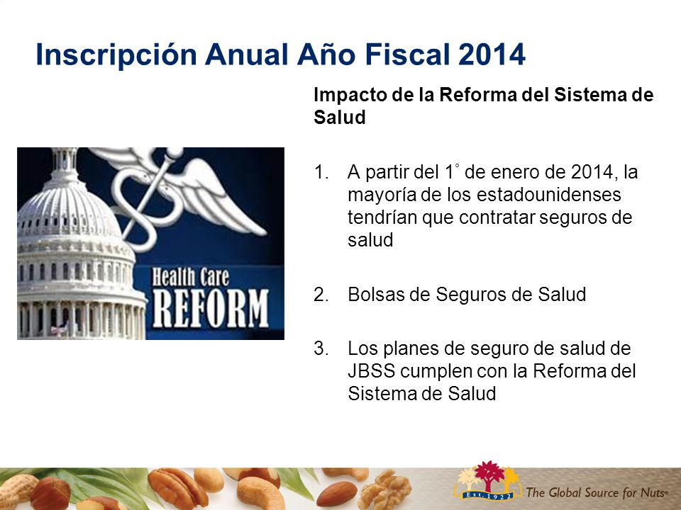 Inscripción Anual Año Fiscal 2014 Impacto de la Reforma del Sistema de Salud 1.A partir del 1 ° de enero de 2014, la mayoría de los estadounidenses tendrían que contratar seguros de salud 2.Bolsas de Seguros de Salud 3.Los planes de seguro de salud de JBSS cumplen con la Reforma del Sistema de Salud