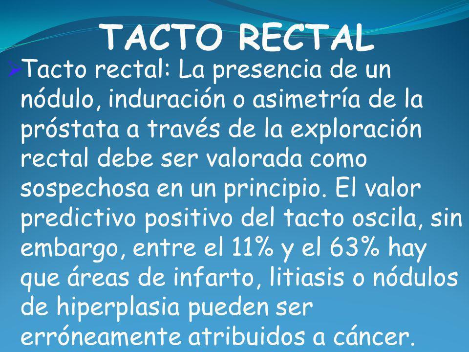 TACTO RECTAL Tacto rectal: La presencia de un nódulo, induración o asimetría de la próstata a través de la exploración rectal debe ser valorada como s