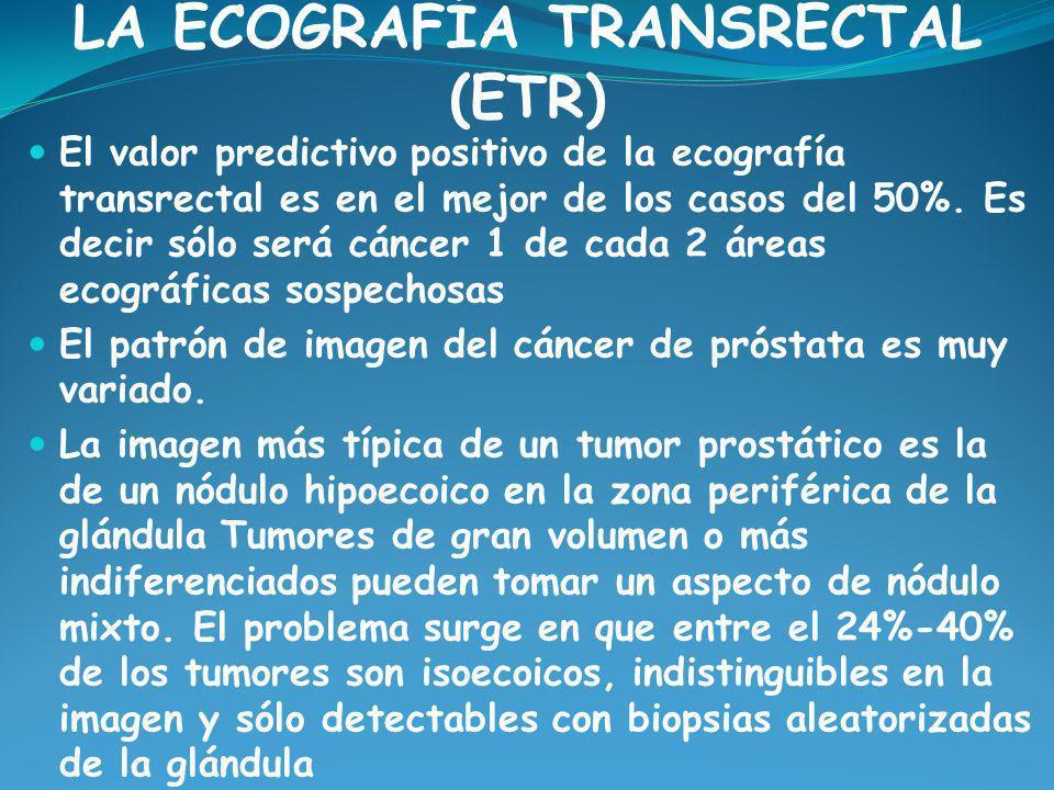 LA ECOGRAFÍA TRANSRECTAL (ETR) El valor predictivo positivo de la ecografía transrectal es en el mejor de los casos del 50%. Es decir sólo será cáncer
