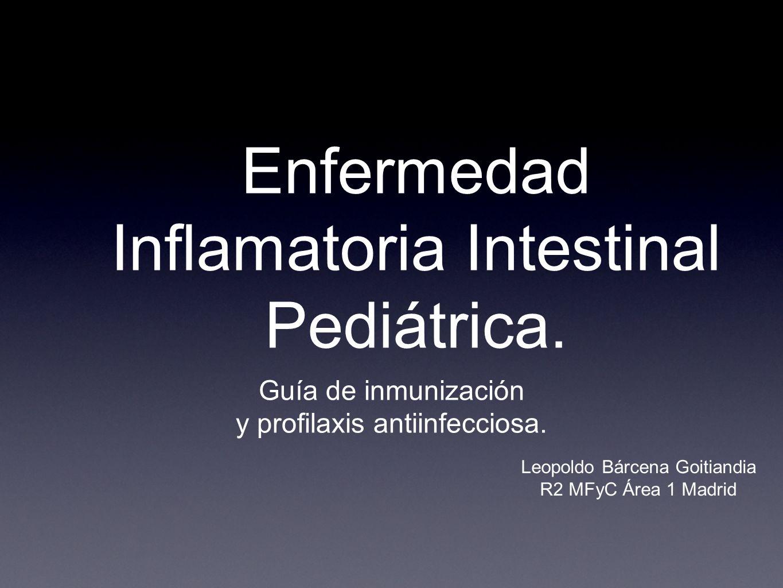 Enfermedad Inflamatoria Intestinal Pediátrica. Guía de inmunización y profilaxis antiinfecciosa. Leopoldo Bárcena Goitiandia R2 MFyC Área 1 Madrid