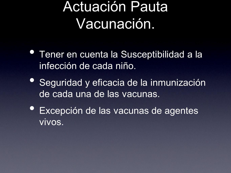 Actuación Pauta Vacunación. Tener en cuenta la Susceptibilidad a la infección de cada niño. Seguridad y eficacia de la inmunización de cada una de las