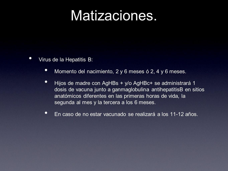 Matizaciones. Virus de la Hepatitis B: Momento del nacimiento, 2 y 6 meses ó 2, 4 y 6 meses. Hijos de madre con AgHBs + y/o AgHBc+ se administrará 1 d