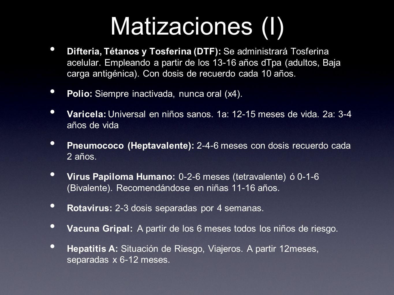 Matizaciones (I) Difteria, Tétanos y Tosferina (DTF): Se administrará Tosferina acelular. Empleando a partir de los 13-16 años dTpa (adultos, Baja car