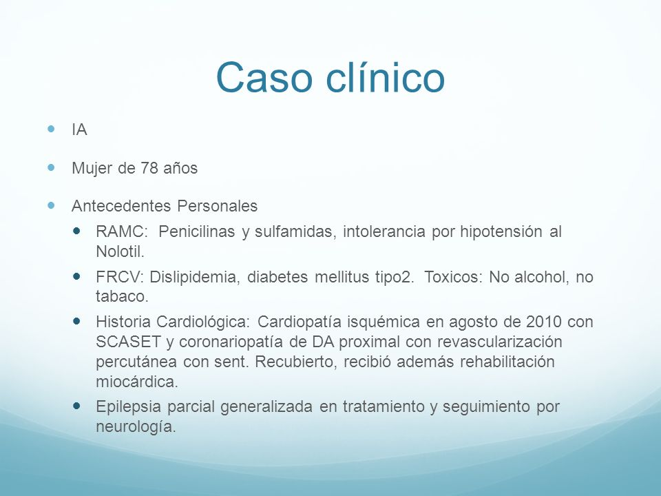 Caso clínico IA Mujer de 78 años Antecedentes Personales RAMC: Penicilinas y sulfamidas, intolerancia por hipotensión al Nolotil. FRCV: Dislipidemia,