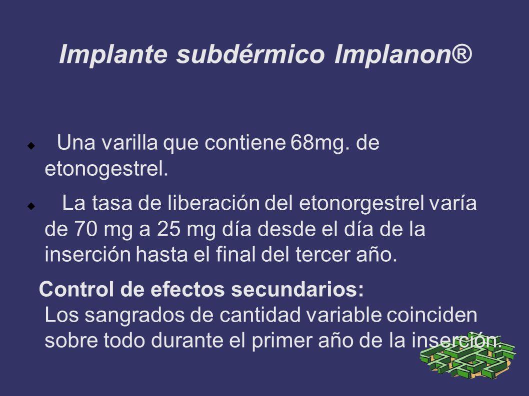 Implante subdérmico Implanon® Una varilla que contiene 68mg. de etonogestrel. La tasa de liberación del etonorgestrel varía de 70 mg a 25 mg día desde