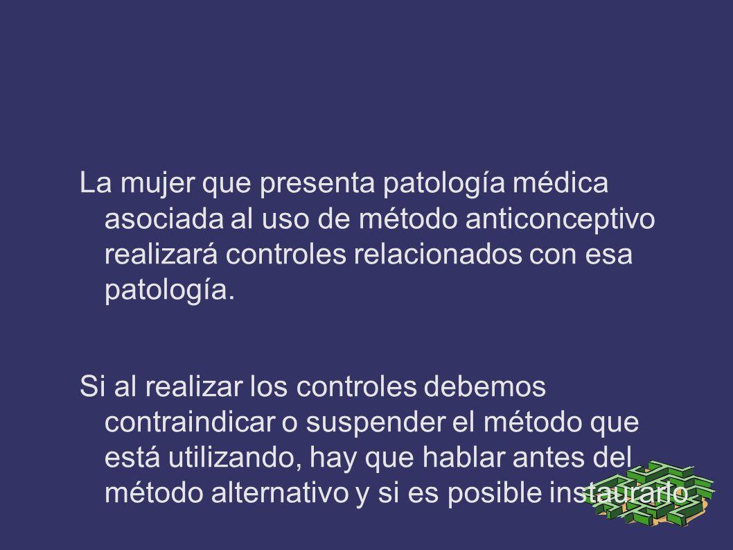La mujer que presenta patología médica asociada al uso de método anticonceptivo realizará controles relacionados con esa patología. Si al realizar los