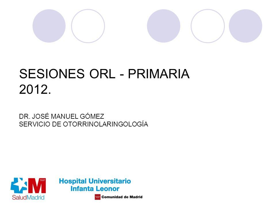 SESIONES ORL - PRIMARIA 2012. DR. JOSÉ MANUEL GÓMEZ SERVICIO DE OTORRINOLARINGOLOGÍA