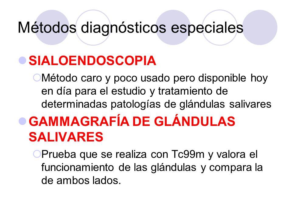 Métodos diagnósticos especiales SIALOENDOSCOPIA Método caro y poco usado pero disponible hoy en día para el estudio y tratamiento de determinadas patologías de glándulas salivares GAMMAGRAFÍA DE GLÁNDULAS SALIVARES Prueba que se realiza con Tc99m y valora el funcionamiento de las glándulas y compara la de ambos lados.