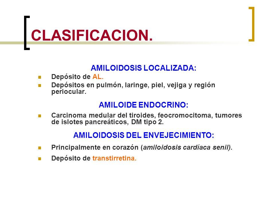 CLASIFICACION. AMILOIDOSIS LOCALIZADA: Depósito de AL. Depósitos en pulmón, laringe, piel, vejiga y región periocular. AMILOIDE ENDOCRINO: Carcinoma m